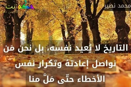 التاريخ لا يُعيد نفسه، بل نحن مَن نواصل إعادتهُ وتكرار نفس الأخطاء حتّى مَلَّ منا -محمد نصير