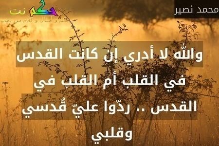 والله لا أدري إن كانت القدس في القلب أم القلب في القدس .. ردّوا عليّ قُدسي وقلبي -محمد نصير