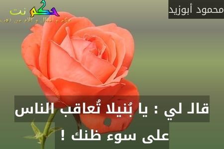 قالـ لي : يا بُنيلا تُعاقب الناس على سوء ظنك ! -محمود أبوزيد