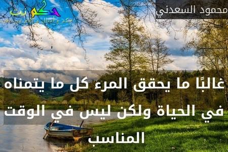 غالبًا ما يحقق المرء كل ما يتمناه في الحياة ولكن ليس في الوقت المناسب -محمود السعدني
