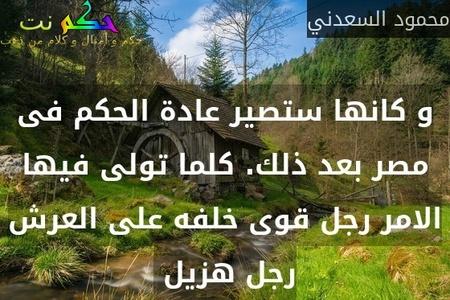 و كانها ستصير عادة الحكم فى مصر بعد ذلك. كلما تولى فيها الامر رجل قوى خلفه على العرش رجل هزيل -محمود السعدني