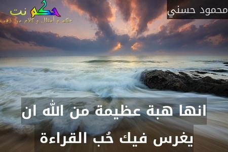 انها هبة عظيمة من الله ان يغرس فيك حُب القراءة -محمود حسني