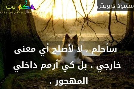 سأحلم ، لا لأصلح أي معنى خارجي . بل كي أرمم داخلي المهجور . -محمود درويش