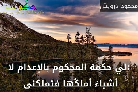 :لي حكمة المحكوم بالإعدام لا أشياءَ أملكُها فتملكنى -محمود درويش