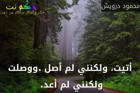 أتيت، ولكنني لم أصل .ووصلت ولكنني لم أعد. -محمود درويش
