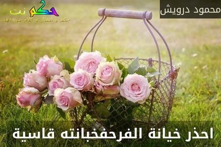 احذر خيانة الفرحفخبانته قاسية -محمود درويش