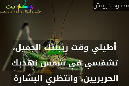 أطيلي وقت زيبنتك الجميل، تشمّسي في شمس نهديك الحريريين، وانتظري البشارة -محمود درويش