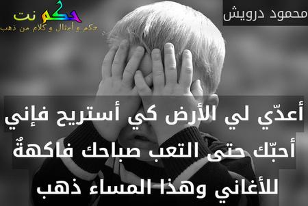 أعدّي لي الأرض كي أستريح فإني أحبّك حتى التعب صباحك فاكهةٌ للأغاني وهذا المساء ذهب -محمود درويش