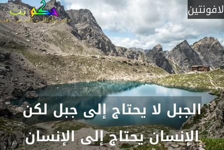 الجبل لا يحتاج إلى جبل لكن الإنسان يحتاج إلى الإنسان-لافونتين
