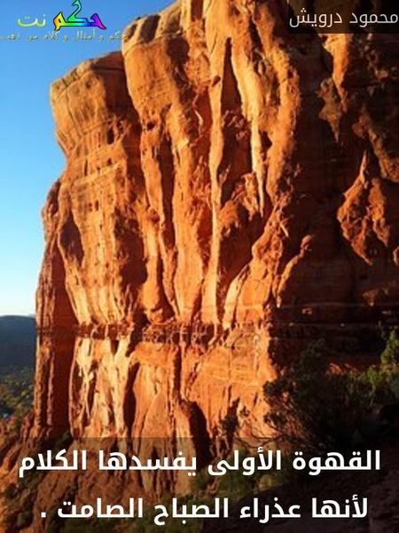 القهوة الأولى يفسدها الكلام لأنها عذراء الصباح الصامت . -محمود درويش