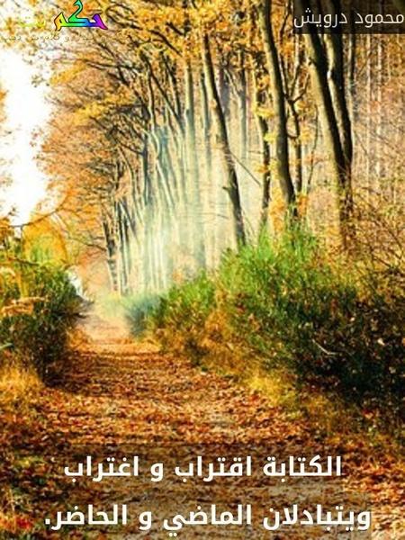 الكتابة اقتراب و اغتراب ويتبادلان الماضي و الحاضر. -محمود درويش