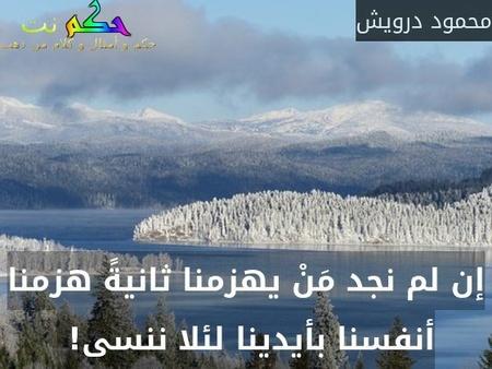 إن لم نجد مَنْ يهزمنا ثانيةً هزمنا أنفسنا بأيدينا لئلا ننسى! -محمود درويش