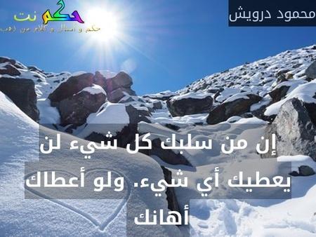 إن من سلبك كل شيء لن يعطيك أي شيء. ولو أعطاك أهانك -محمود درويش