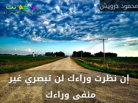 إن نظرت وراءك لن تبصري غير منفى وراءك -محمود درويش