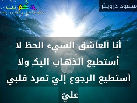 أنا العاشق السيء الحظ لا أستطيع الذهـاب اليكـِ ولا أستطيع الرجوع إليّ تمرد قلبي عليّ -محمود درويش