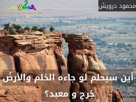 أين سيحلم لو جاءه الحُلم والأرضُ جُرح و معبد؟ -محمود درويش