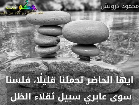 ايها الحاضر تحملنا قليلًا، فلسنا سوى عابري سبيل ثقلاء الظل -محمود درويش