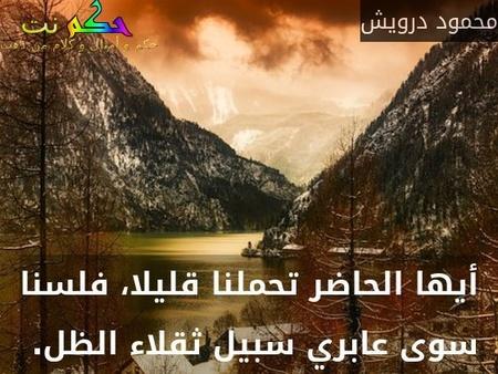 أيها الحاضر تحملنا قليلا، فلسنا سوى عابري سبيل ثقلاء الظل. -محمود درويش