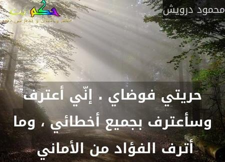 حريتي فوضاي . إنّي أعترف وسأعترف بجميع أخطائي ، وما أترف الفؤاد من الأماني -محمود درويش