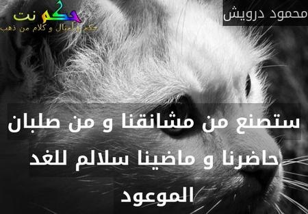 ستصنع من مشانقنا و من صلبان حاضرنا و ماضينا سلالم للغد الموعود -محمود درويش
