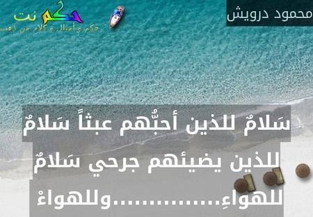 سَلامٌ للذين أحبُّهم عبثاً سَلامٌ للذين يضيئهم جرحي سَلامٌ للهواءِ...............وللهواءْ -محمود درويش