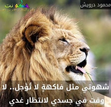 شهوتي مثل فاكهةٍ لا تُؤَجل.. لا وقت في جسدي لانتظار غدي -محمود درويش
