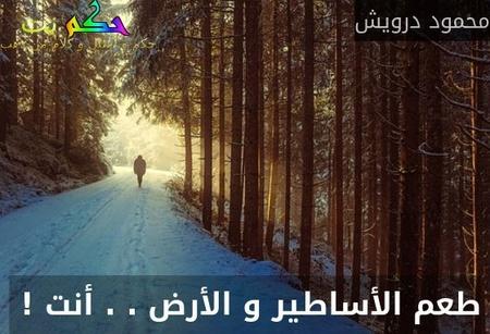 طعم الأساطير و الأرض . . أنت ! -محمود درويش