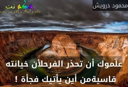 علّموك أن تحذر الفرحلأن خيانته قاسيةمن أين يأتيك فجأة ! -محمود درويش