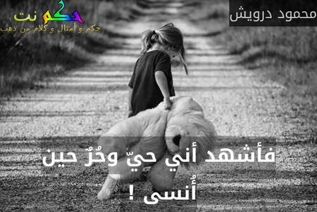 فأشهد أني حيّ وحُرٌ حين أُنسى ! -محمود درويش