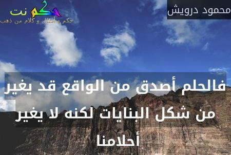 فالحلم أصدق من الواقع قد يغير من شكل البنايات لكنه لا يغير أحلامنا -محمود درويش