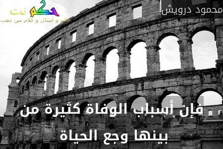 فإن أسباب الوفاة كثيرة من بينها وجع الحياة -محمود درويش