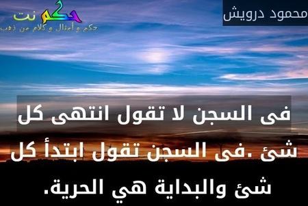 فى السجن لا تقول انتهى كل شئ .فى السجن تقول ابتدأ كل شئ والبداية هي الحرية. -محمود درويش
