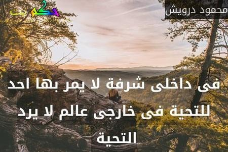 فى داخلى شرفة لا يمر بها احد للتحية فى خارجى عالم لا يرد التحية -محمود درويش