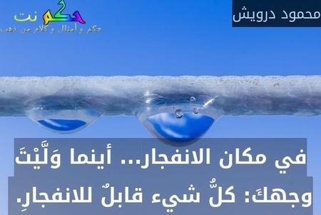 في مكان الانفجار... أينما وَلَّيْتَ وجهكَ: كلُّ شيء قابلٌ للانفجارِ. -محمود درويش