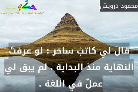 قالَ لي كاتبٌ ساخر : لو عرفتُ النهاية منذ البداية ، لم يبق لي عملٌ في اللغة . -محمود درويش