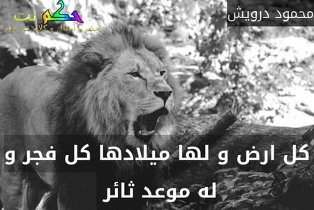 كل ارض و لها ميلادها كل فجر و له موعد ثائر -محمود درويش