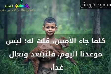 كلما جاء الأمس، قلت له: ليس موعدنا اليوم، فلنبتعد وتعال غدا. -محمود درويش