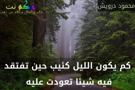كم يكون الليل كئيب حين تفتقد فيه شيئا تعودت عليه -محمود درويش
