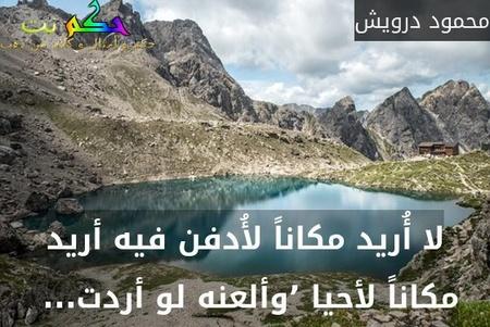 لا أُريد مكاناً لأُدفن فيه أريد مكاناً لأحيا 'وألعنه لو أردت... -محمود درويش