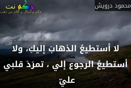 لا أستطيعُ الذهابَ إليكِ، ولا أستطيعُ الرجوع إلي ، تمرَدَ قلبي عليّ -محمود درويش