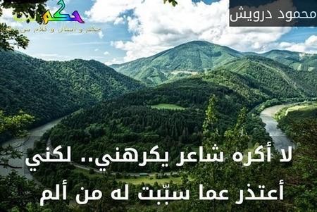 لا أكره شاعر يكرهني.. لكني أعتذر عما سبّبت له من ألم -محمود درويش