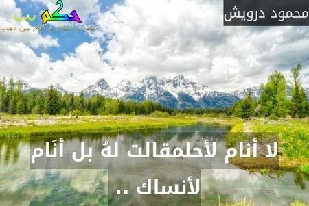 لا أنام لأحلمقالت لهُ بل أنَام لأنساك .. -محمود درويش