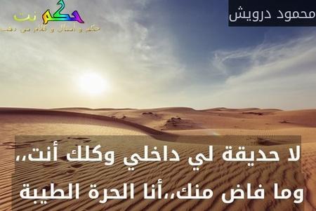 لا حديقة لي داخلي وكلك أنت،، وما فاض منك،،أنا الحرة الطيبة -محمود درويش