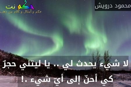 لا شيء يحدث لي .. يا ليتني حجرٌ كي أحنّ إلى أيّ شيء .! -محمود درويش