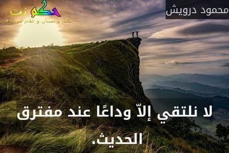 لا نلتقي إلاّ وداعًا عند مفترق الحديث. -محمود درويش
