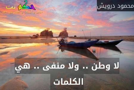 لا وطن .. ولا منفى .. هي الكلمات -محمود درويش