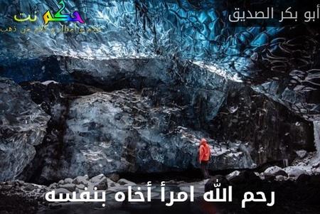 رحم الله امرأ أخاه بنفسه-أبو بكر الصديق