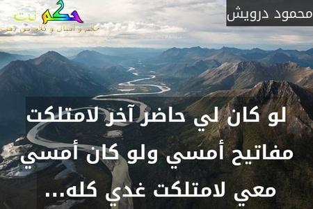 لو كان لي حاضر آخر لامتلكت مفاتيح أمسي ولو كان أمسي معي لامتلكت غدي كله... -محمود درويش