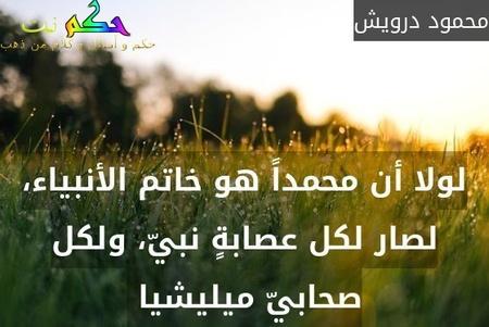 لولا أن محمداً هو خاتم الأنبياء، لصار لكل عصابةٍ نبيّ، ولكل صحابيّ ميليشيا -محمود درويش