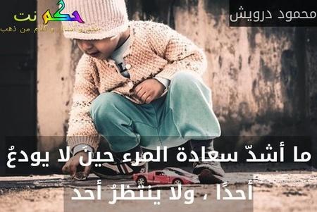 ما أشدّ سعادة المرء حينَ لا يودعُ أحدًا ، ولا ينتظرُ أحد -محمود درويش